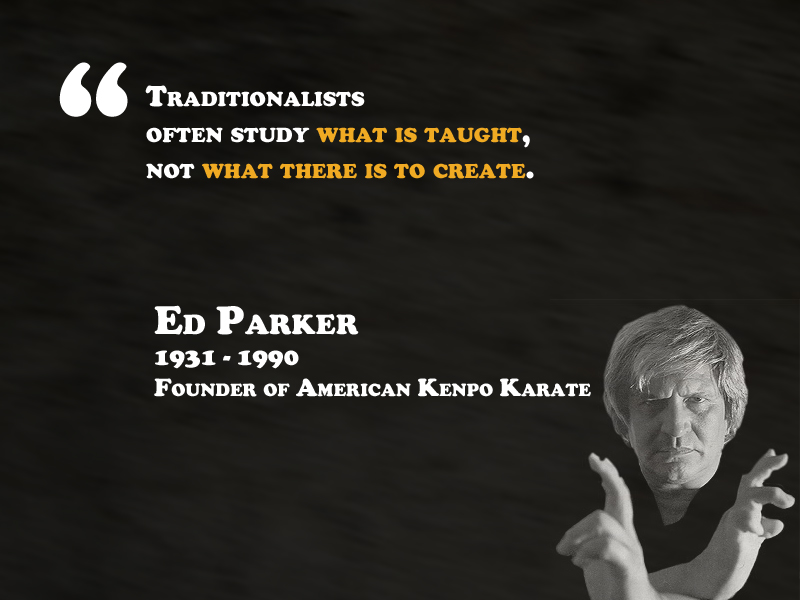 """Traditionalists  often study what is taught,  not what there is to create"" - Ed Parker"